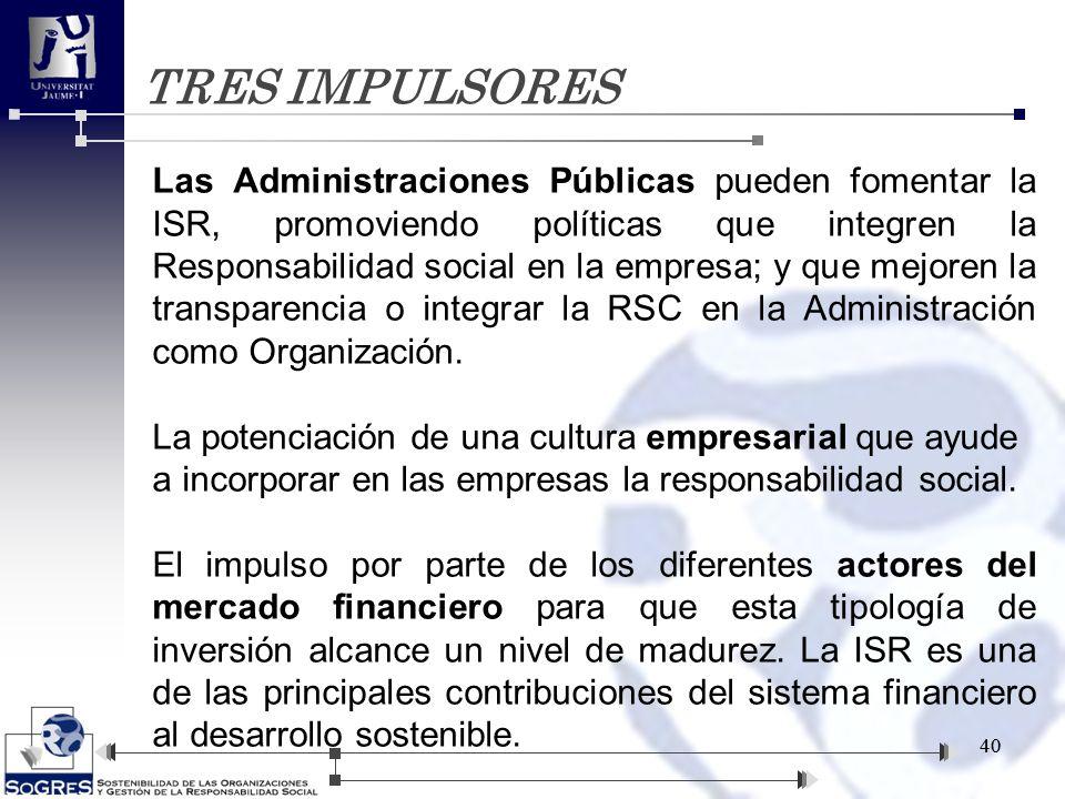 TRES IMPULSORES 40 Las Administraciones Públicas pueden fomentar la ISR, promoviendo políticas que integren la Responsabilidad social en la empresa; y