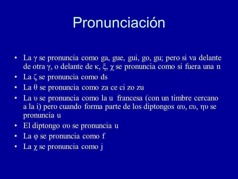 Pronunciación La γ se pronuncia como ga, gue, gui, go, gu; pero si va delante de otra γ, o delante de κ, ξ, χ se pronuncia como si fuera una n La ζ se