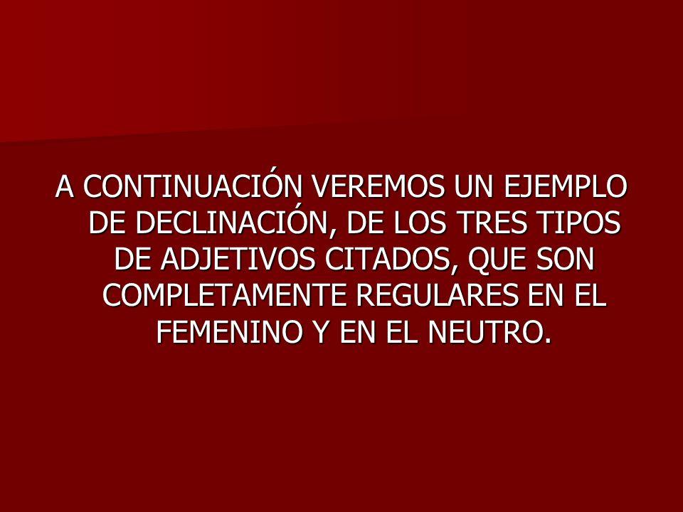 A CONTINUACIÓN VEREMOS UN EJEMPLO DE DECLINACIÓN, DE LOS TRES TIPOS DE ADJETIVOS CITADOS, QUE SON COMPLETAMENTE REGULARES EN EL FEMENINO Y EN EL NEUTR