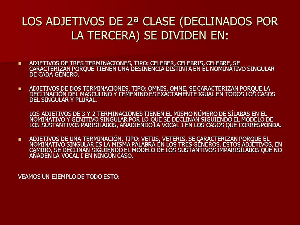 LOS ADJETIVOS DE 2ª CLASE (DECLINADOS POR LA TERCERA) SE DIVIDEN EN: ADJETIVOS DE TRES TERMINACIONES, TIPO: CELEBER, CELEBRIS, CELEBRE, SE CARACTERIZA