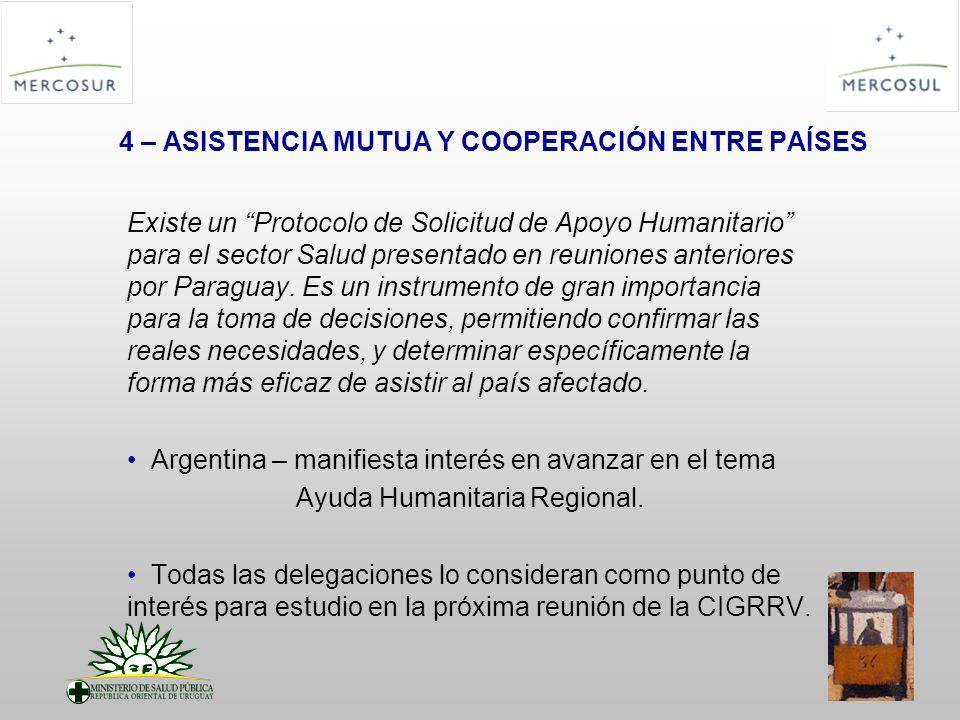 4 – ASISTENCIA MUTUA Y COOPERACIÓN ENTRE PAÍSES Existe un Protocolo de Solicitud de Apoyo Humanitario para el sector Salud presentado en reuniones anteriores por Paraguay.
