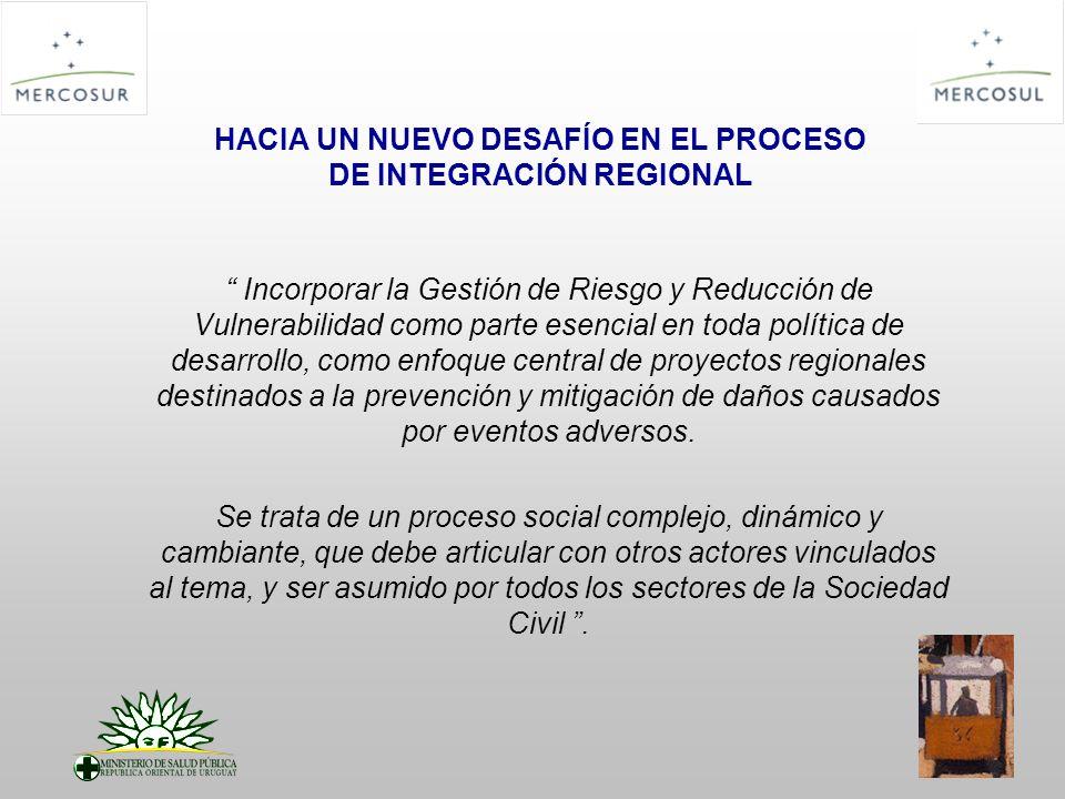 HACIA UN NUEVO DESAFÍO EN EL PROCESO DE INTEGRACIÓN REGIONAL Incorporar la Gestión de Riesgo y Reducción de Vulnerabilidad como parte esencial en toda