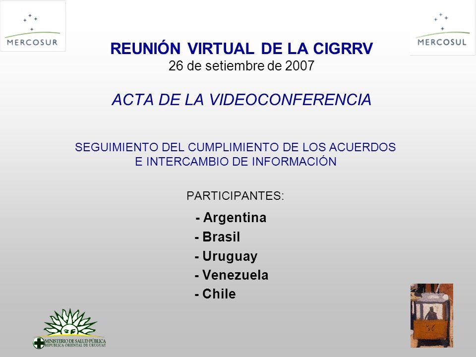REUNIÓN VIRTUAL DE LA CIGRRV 26 de setiembre de 2007 ACTA DE LA VIDEOCONFERENCIA SEGUIMIENTO DEL CUMPLIMIENTO DE LOS ACUERDOS E INTERCAMBIO DE INFORMACIÓN PARTICIPANTES: - Argentina - Brasil - Uruguay - Venezuela - Chile