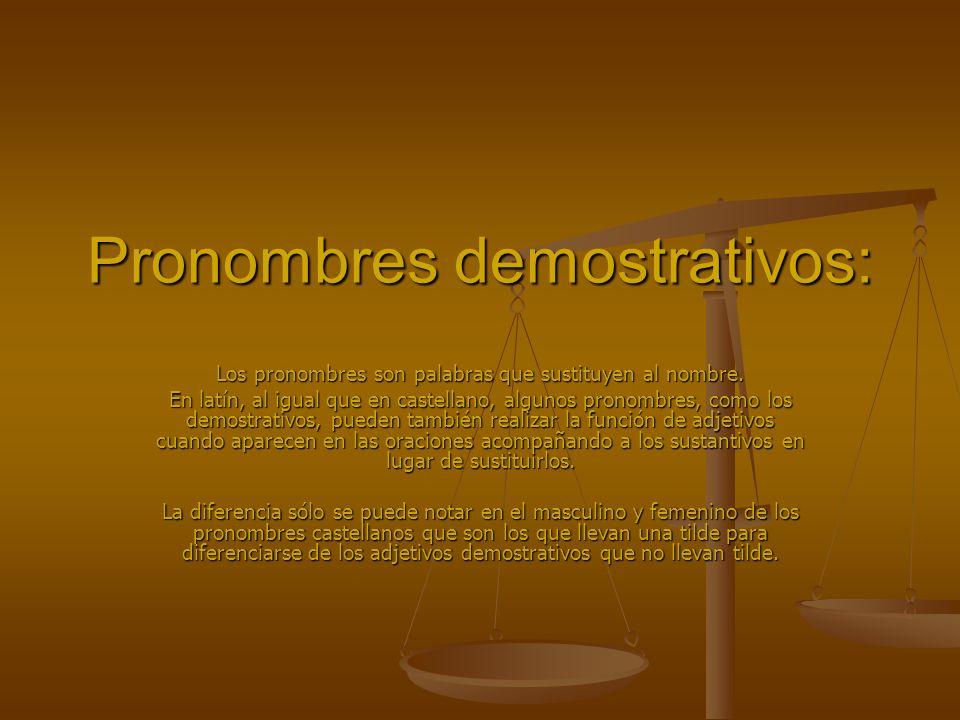 Dependiendo de la mayor o menor cercanía del hablante con respecto a la persona o cosa a la que se refiere, podemos distinguir en las lenguas como el latín y español tres pronombres personales: hic,haec,hocéste,ésta,esto iste,ista,istud,ése,ésa,eso ille,illa,illudaquél,aquélla,aquello MASCULINOFEMENINONEUTRO SINGULARPLURALSINGULARPLURALSINGULARPLURAL NominativoHICHIHAECHAEHOCHAEC VocativoHICHIHAECHAEHOCHAEC AcusativoHUNCHOSHANCHASHOCHAEC GenitivoHUIUSHORUMHUIUSHARUMHUIUSHORUM DativoHUICHISHUICHISHUICHIS AblativoHOCHISHACHISHOCHIS