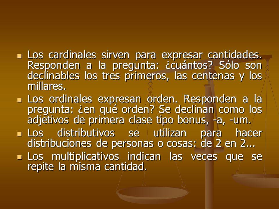 Los cardinales sirven para expresar cantidades. Responden a la pregunta: ¿cuántos? Sólo son declinables los tres primeros, las centenas y los millares