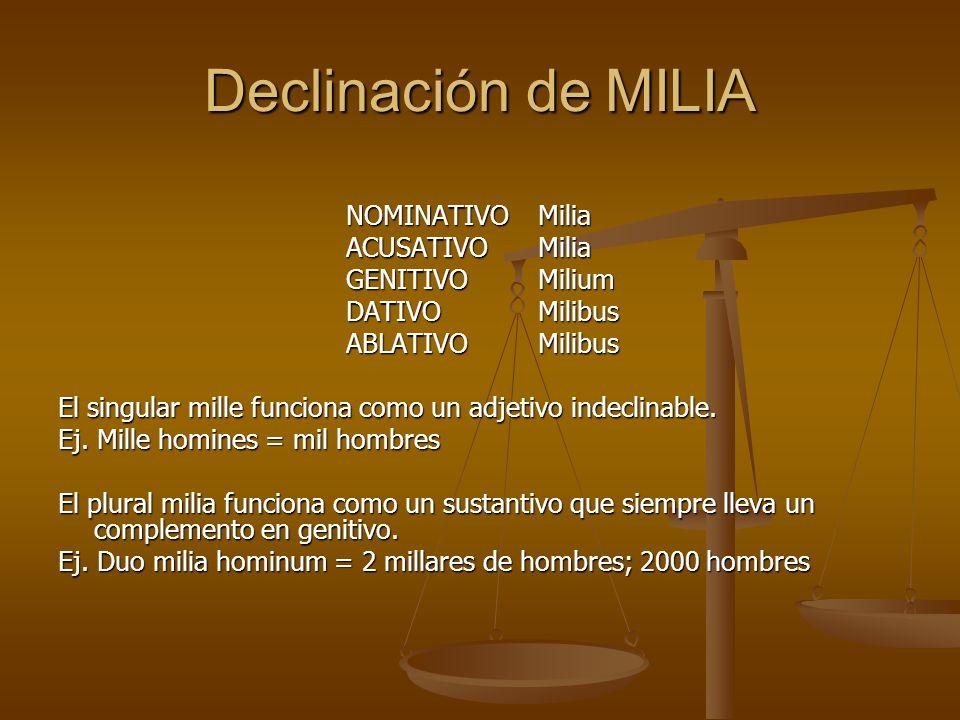Declinación de MILIA NOMINATIVOMilia ACUSATIVOMilia GENITIVOMilium DATIVOMilibus ABLATIVOMilibus El singular mille funciona como un adjetivo indeclina