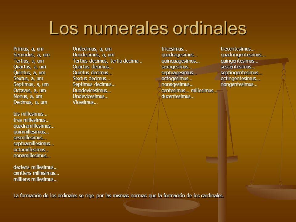 Los numerales ordinales Primus, a, umUndecimus, a, um tricesimus…trecentesimus… Secundus, a, umDuodecimus, a, um quadragesimus…quadringentesimus... Te