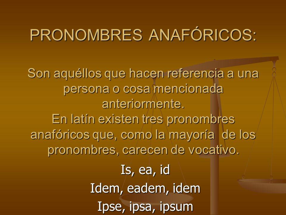 DECLINACIÓN DEL PRONOMBRE: IS, EA, ID SINGULARPLURAL MASCULINOFEMENINONEUTROMASCULINOFEMENINONEUTRO NOMINATIVOISEAID I, II, EI EAEEA ACUSATIVOEUMEAMIDEOSEASEA GENITIVOEIUSEIUSEIUSEORUMEARUMEORUM DATIVOEIEIEI IS, IIS, EIS ABLATIVOEOEAEO