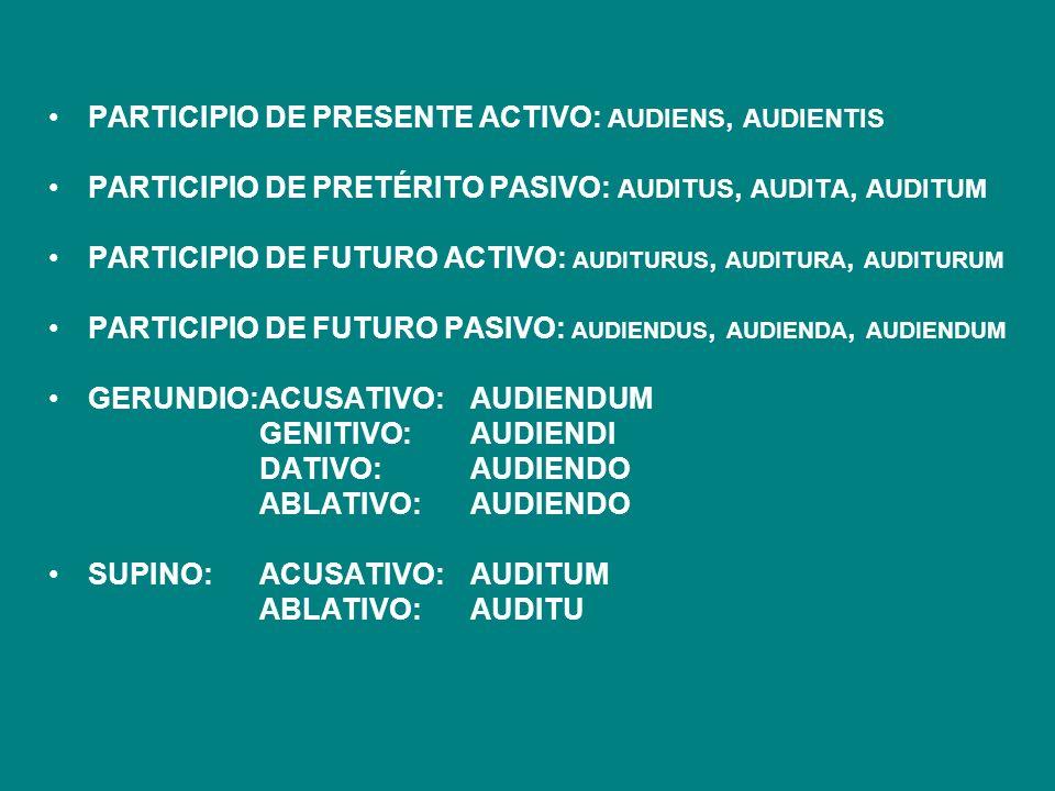 PARTICIPIO DE PRESENTE ACTIVO: AUDIENS, AUDIENTIS PARTICIPIO DE PRETÉRITO PASIVO: AUDITUS, AUDITA, AUDITUM PARTICIPIO DE FUTURO ACTIVO: AUDITURUS, AUD