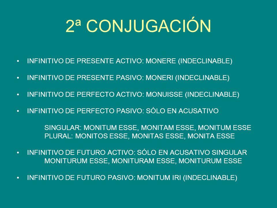 2ª CONJUGACIÓN INFINITIVO DE PRESENTE ACTIVO: MONERE (INDECLINABLE) INFINITIVO DE PRESENTE PASIVO: MONERI (INDECLINABLE) INFINITIVO DE PERFECTO ACTIVO