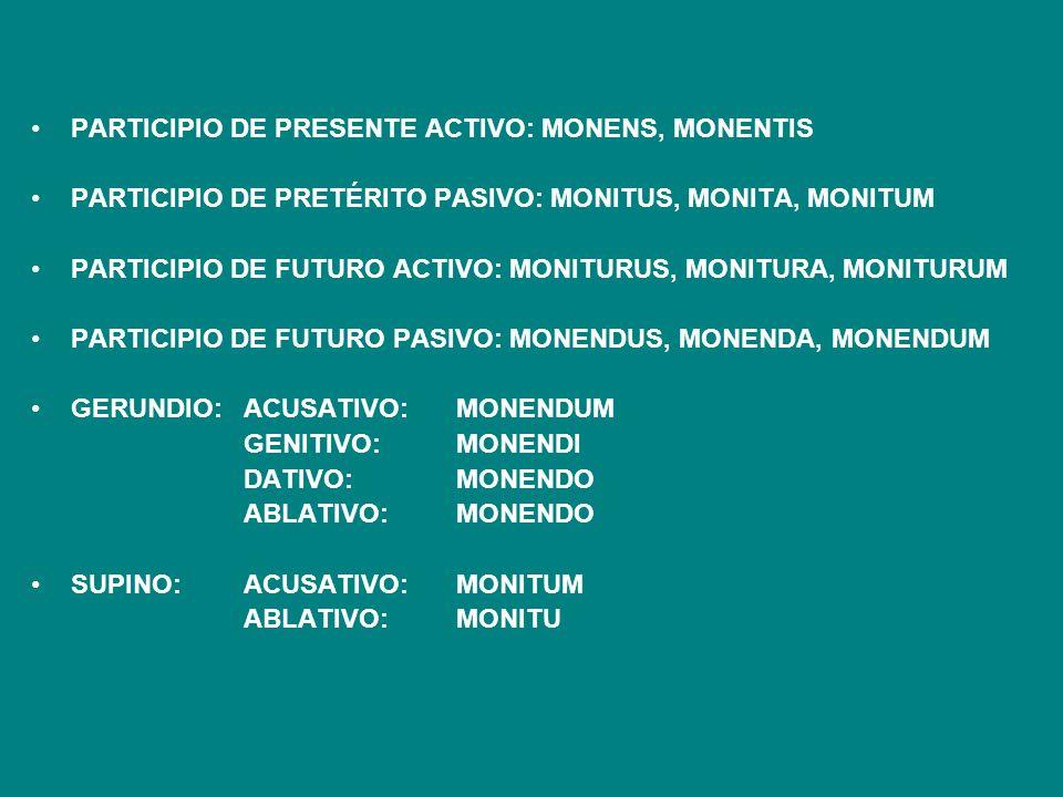 PARTICIPIO DE PRESENTE ACTIVO: MONENS, MONENTIS PARTICIPIO DE PRETÉRITO PASIVO: MONITUS, MONITA, MONITUM PARTICIPIO DE FUTURO ACTIVO: MONITURUS, MONIT