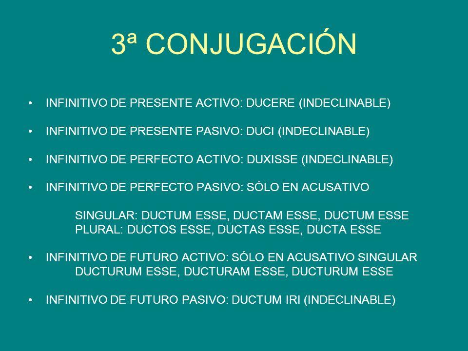 3ª CONJUGACIÓN INFINITIVO DE PRESENTE ACTIVO: DUCERE (INDECLINABLE) INFINITIVO DE PRESENTE PASIVO: DUCI (INDECLINABLE) INFINITIVO DE PERFECTO ACTIVO: