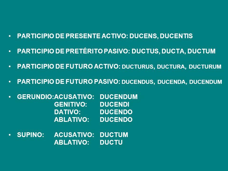 PARTICIPIO DE PRESENTE ACTIVO: DUCENS, DUCENTIS PARTICIPIO DE PRETÉRITO PASIVO: DUCTUS, DUCTA, DUCTUM PARTICIPIO DE FUTURO ACTIVO: DUCTURUS, DUCTURA,