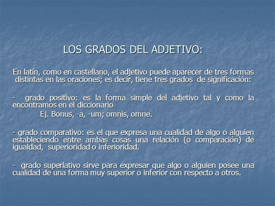 LOS GRADOS DEL ADJETIVO: En latín, como en castellano, el adjetivo puede aparecer de tres formas distintas en las oraciones; es decir, tiene tres grad