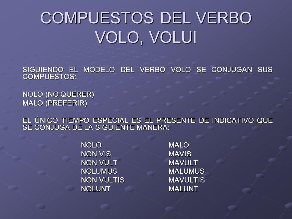 COMPUESTOS DEL VERBO VOLO, VOLUI SIGUIENDO EL MODELO DEL VERBO VOLO SE CONJUGAN SUS COMPUESTOS: NOLO (NO QUERER) MALO (PREFERIR) EL ÚNICO TIEMPO ESPEC