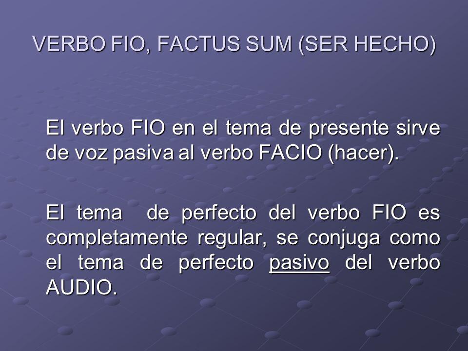 VERBO FIO, FACTUS SUM (SER HECHO) El verbo FIO en el tema de presente sirve de voz pasiva al verbo FACIO (hacer). El tema de perfecto del verbo FIO es