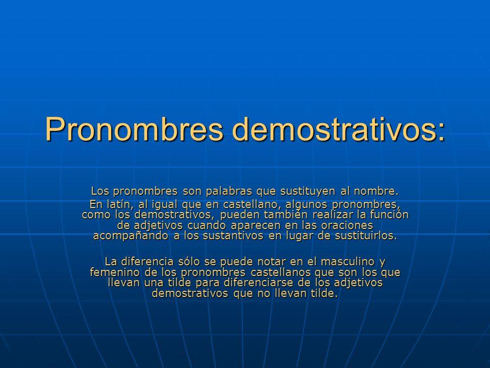 Pronombres demostrativos: Los pronombres son palabras que sustituyen al nombre. En latín, al igual que en castellano, algunos pronombres, como los dem