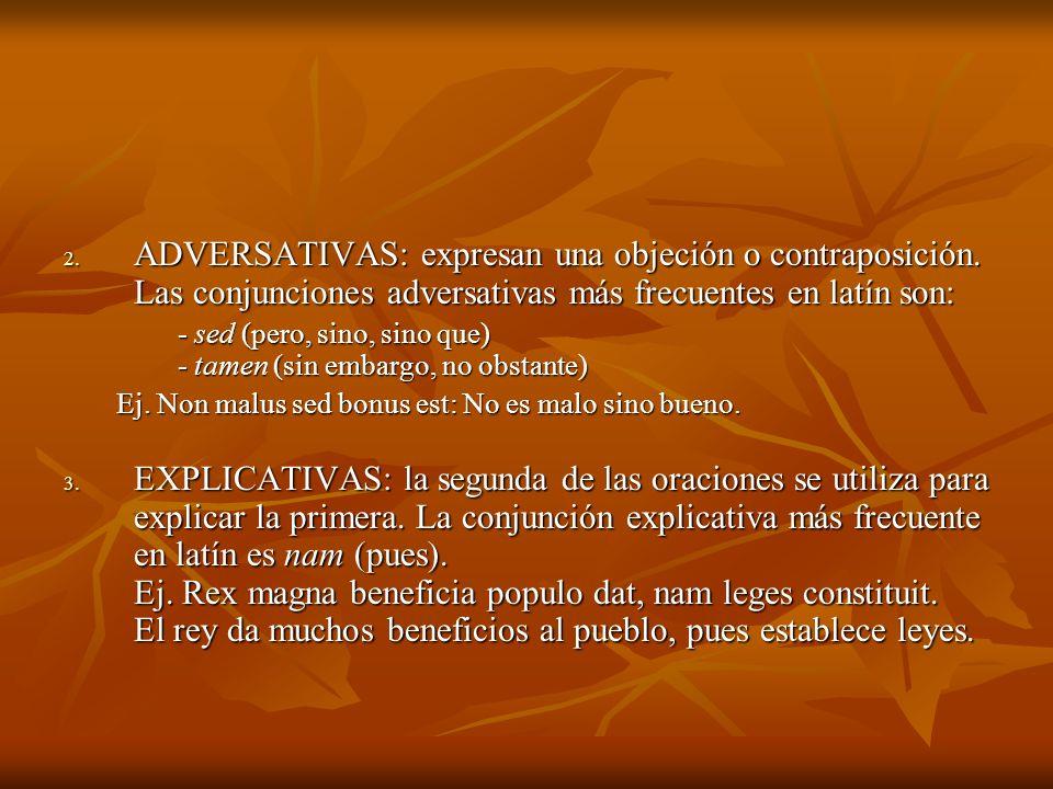 2. ADVERSATIVAS: expresan una objeción o contraposición. Las conjunciones adversativas más frecuentes en latín son: - sed (pero, sino, sino que) - tam