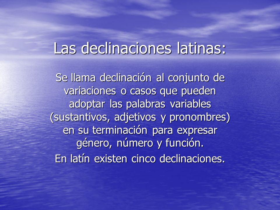 Las declinaciones latinas: Se llama declinación al conjunto de variaciones o casos que pueden adoptar las palabras variables (sustantivos, adjetivos y