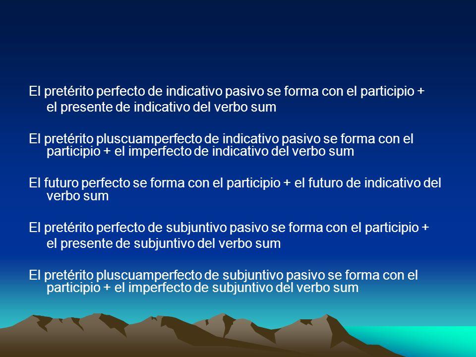 El pretérito perfecto de indicativo pasivo se forma con el participio + el presente de indicativo del verbo sum El pretérito pluscuamperfecto de indic