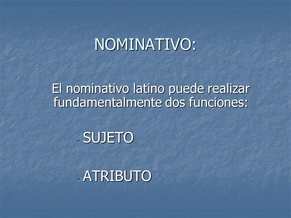NOMINATIVO: El nominativo latino puede realizar fundamentalmente dos funciones: - SUJETO - ATRIBUTO