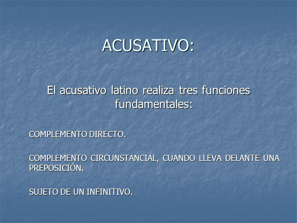 ACUSATIVO: El acusativo latino realiza tres funciones fundamentales: - COMPLEMENTO DIRECTO. - COMPLEMENTO CIRCUNSTANCIAL, CUANDO LLEVA DELANTE UNA PRE