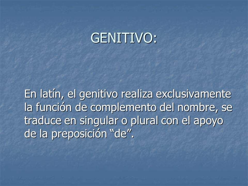 GENITIVO: En latín, el genitivo realiza exclusivamente la función de complemento del nombre, se traduce en singular o plural con el apoyo de la prepos