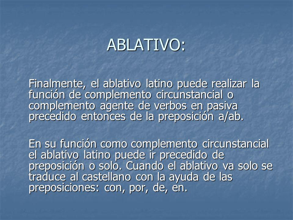 ABLATIVO: Finalmente, el ablativo latino puede realizar la función de complemento circunstancial o complemento agente de verbos en pasiva precedido en