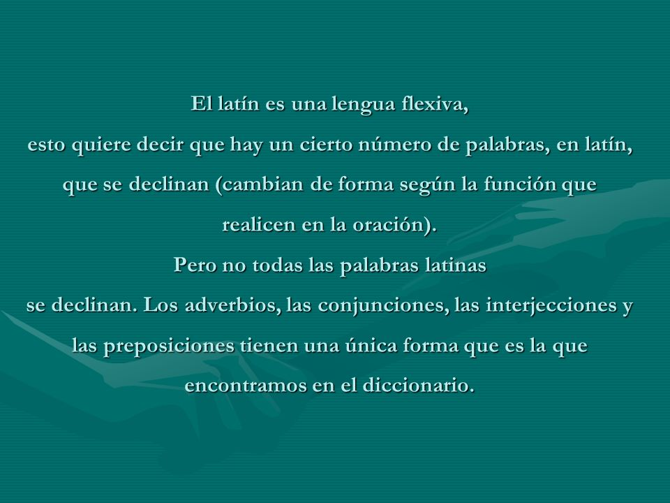 El latín es una lengua flexiva, esto quiere decir que hay un cierto número de palabras, en latín, que se declinan (cambian de forma según la función q