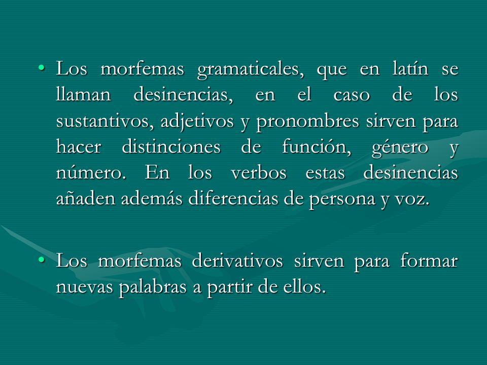 Los morfemas gramaticales, que en latín se llaman desinencias, en el caso de los sustantivos, adjetivos y pronombres sirven para hacer distinciones de