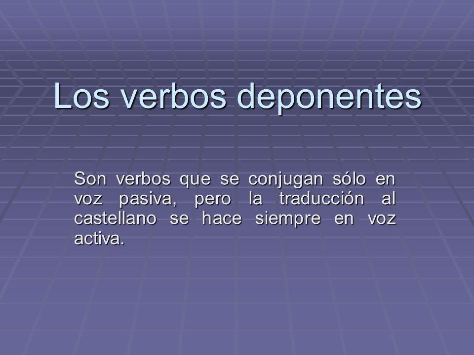 Los verbos deponentes Son verbos que se conjugan sólo en voz pasiva, pero la traducción al castellano se hace siempre en voz activa.