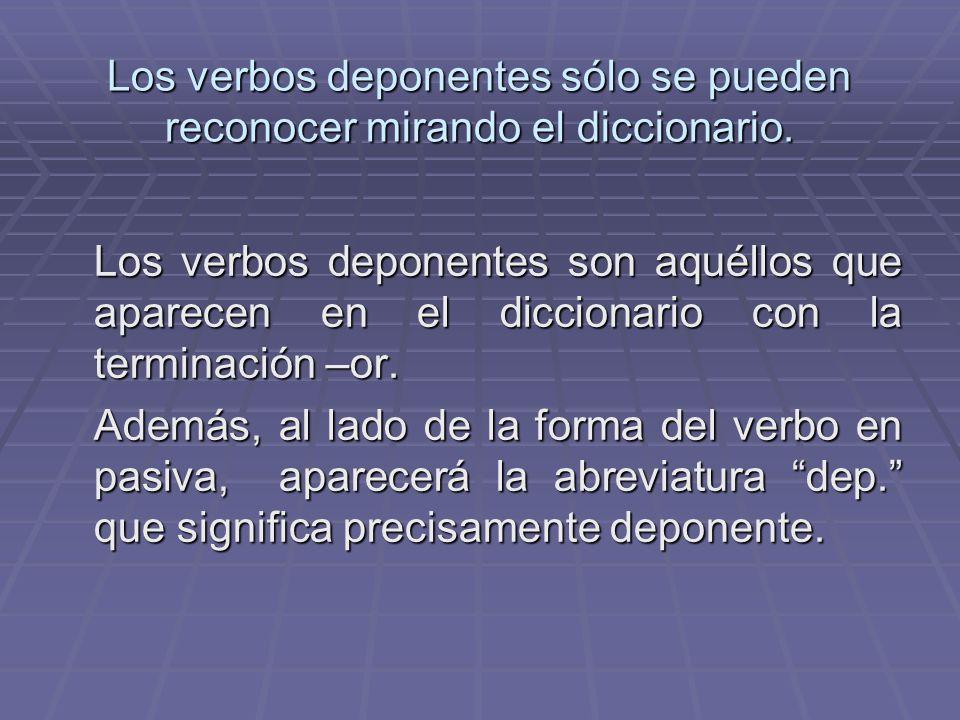 Los verbos deponentes sólo se pueden reconocer mirando el diccionario. Los verbos deponentes son aquéllos que aparecen en el diccionario con la termin