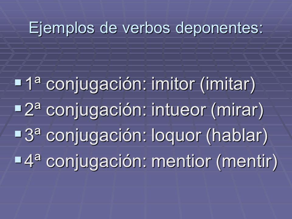 Ejemplos de verbos deponentes: 1ª conjugación: imitor (imitar) 1ª conjugación: imitor (imitar) 2ª conjugación: intueor (mirar) 2ª conjugación: intueor