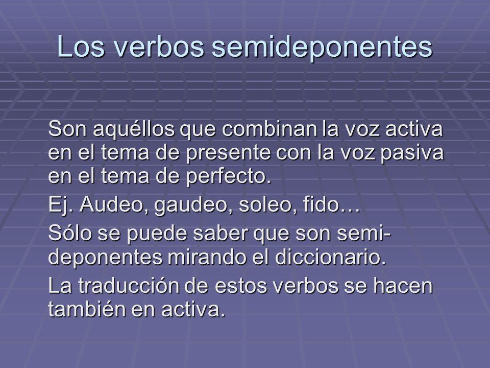 Los verbos semideponentes Son aquéllos que combinan la voz activa en el tema de presente con la voz pasiva en el tema de perfecto. Ej. Audeo, gaudeo,
