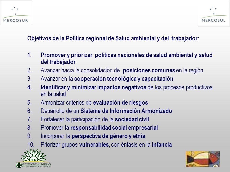 Objetivos de la Política regional de Salud ambiental y del trabajador: 1.Promover y priorizar políticas nacionales de salud ambiental y salud del trabajador 2.Avanzar hacia la consolidación de posiciones comunes en la región 3.Avanzar en la cooperación tecnológica y capacitación 4.