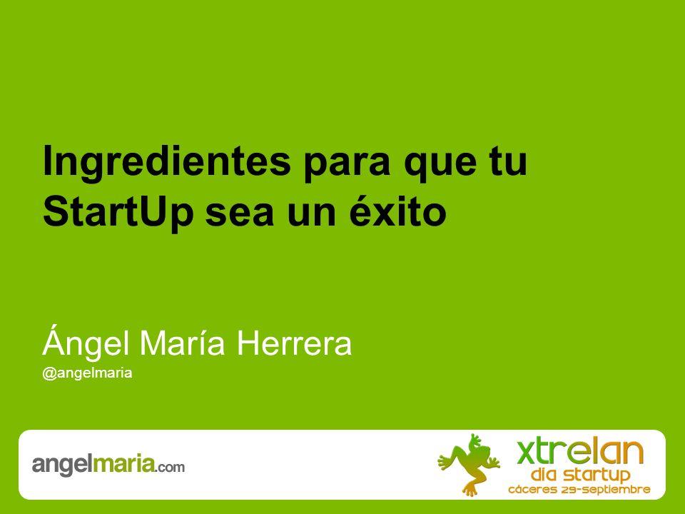 Ingredientes para que tu StartUp sea un éxito Ángel María Herrera @angelmaria
