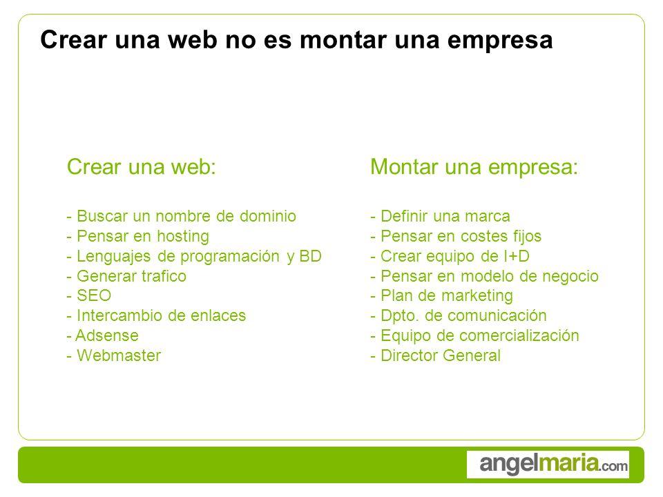 Crear una web no es montar una empresa Crear una web: - Buscar un nombre de dominio - Pensar en hosting - Lenguajes de programación y BD - Generar trafico - SEO - Intercambio de enlaces - Adsense - Webmaster Montar una empresa: - Definir una marca - Pensar en costes fijos - Crear equipo de I+D - Pensar en modelo de negocio - Plan de marketing - Dpto.