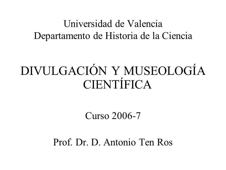 Universidad de Valencia Departamento de Historia de la Ciencia DIVULGACIÓN Y MUSEOLOGÍA CIENTÍFICA Curso 2006-7 Prof. Dr. D. Antonio Ten Ros