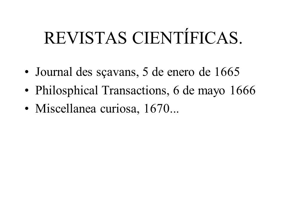 REVISTAS CIENTÍFICAS. Journal des sçavans, 5 de enero de 1665 Philosphical Transactions, 6 de mayo 1666 Miscellanea curiosa, 1670...