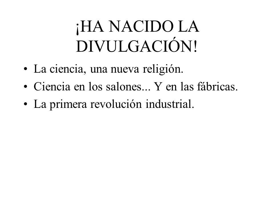 ¡HA NACIDO LA DIVULGACIÓN! La ciencia, una nueva religión. Ciencia en los salones... Y en las fábricas. La primera revolución industrial.