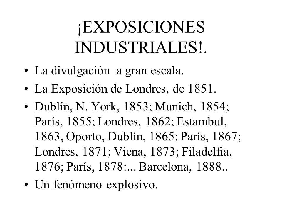 ¡EXPOSICIONES INDUSTRIALES!. La divulgación a gran escala. La Exposición de Londres, de 1851. Dublín, N. York, 1853; Munich, 1854; París, 1855; Londre