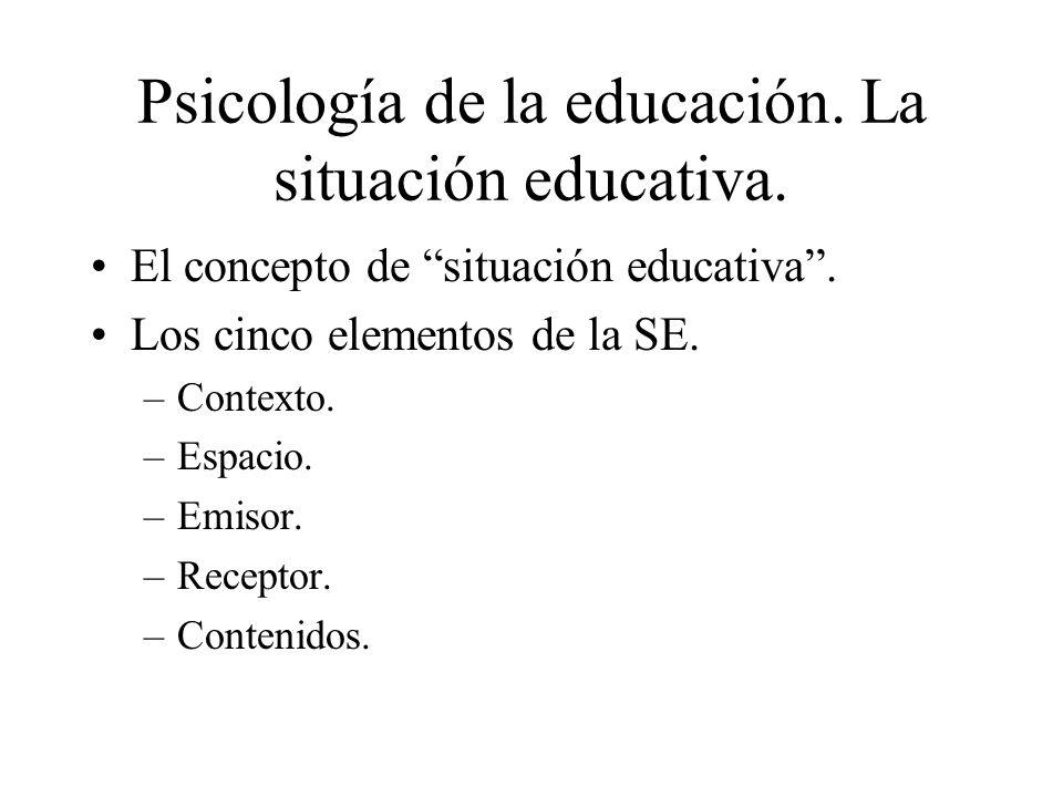 Psicología de la educación. La situación educativa. El concepto de situación educativa. Los cinco elementos de la SE. –Contexto. –Espacio. –Emisor. –R