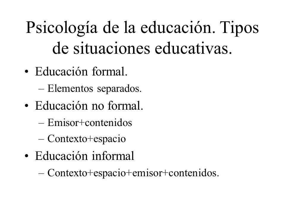 Psicología de la educación. Tipos de situaciones educativas. Educación formal. –Elementos separados. Educación no formal. –Emisor+contenidos –Contexto