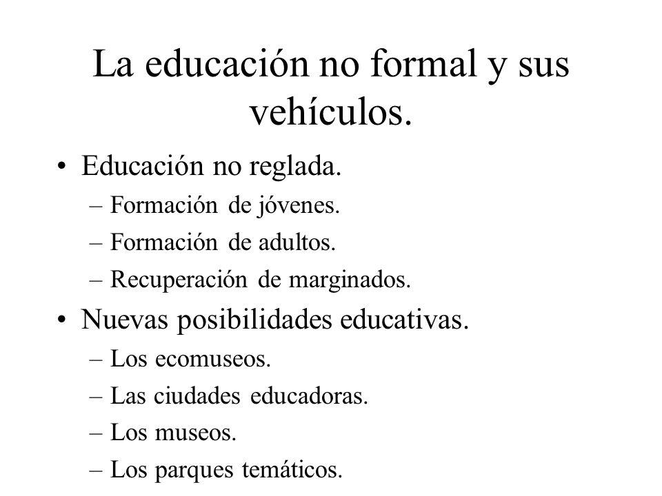 La educación no formal y sus vehículos. Educación no reglada. –Formación de jóvenes. –Formación de adultos. –Recuperación de marginados. Nuevas posibi