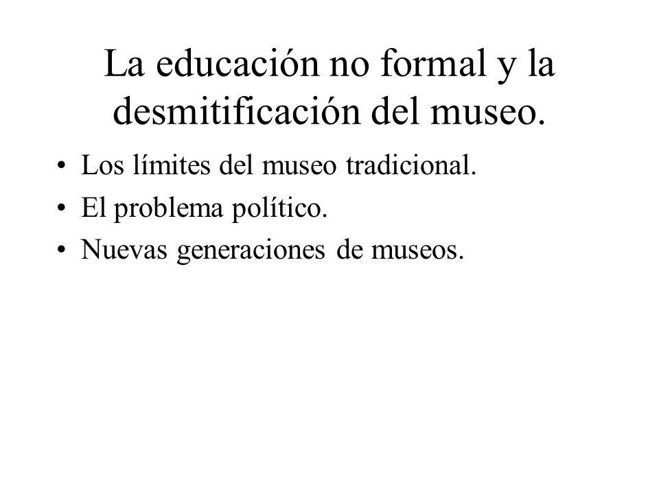 La educación no formal y la desmitificación del museo. Los límites del museo tradicional. El problema político. Nuevas generaciones de museos.