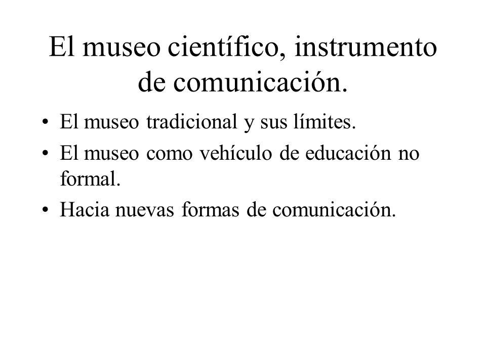 El museo científico, instrumento de comunicación. El museo tradicional y sus límites. El museo como vehículo de educación no formal. Hacia nuevas form