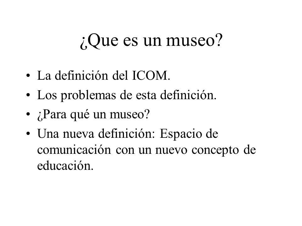 ¿Que es un museo? La definición del ICOM. Los problemas de esta definición. ¿Para qué un museo? Una nueva definición: Espacio de comunicación con un n