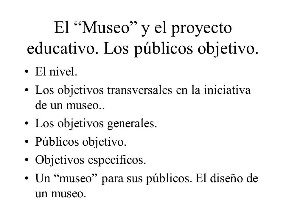 El Museo y el proyecto educativo. Los públicos objetivo. El nivel. Los objetivos transversales en la iniciativa de un museo.. Los objetivos generales.