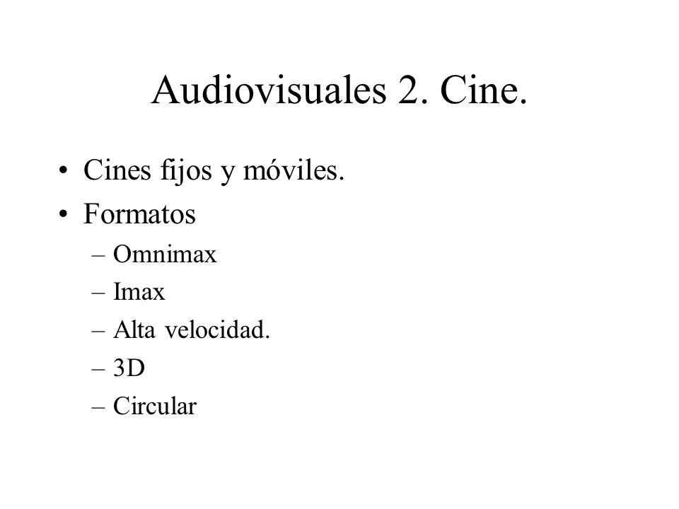 Audiovisuales 2. Cine. Cines fijos y móviles. Formatos –Omnimax –Imax –Alta velocidad. –3D –Circular