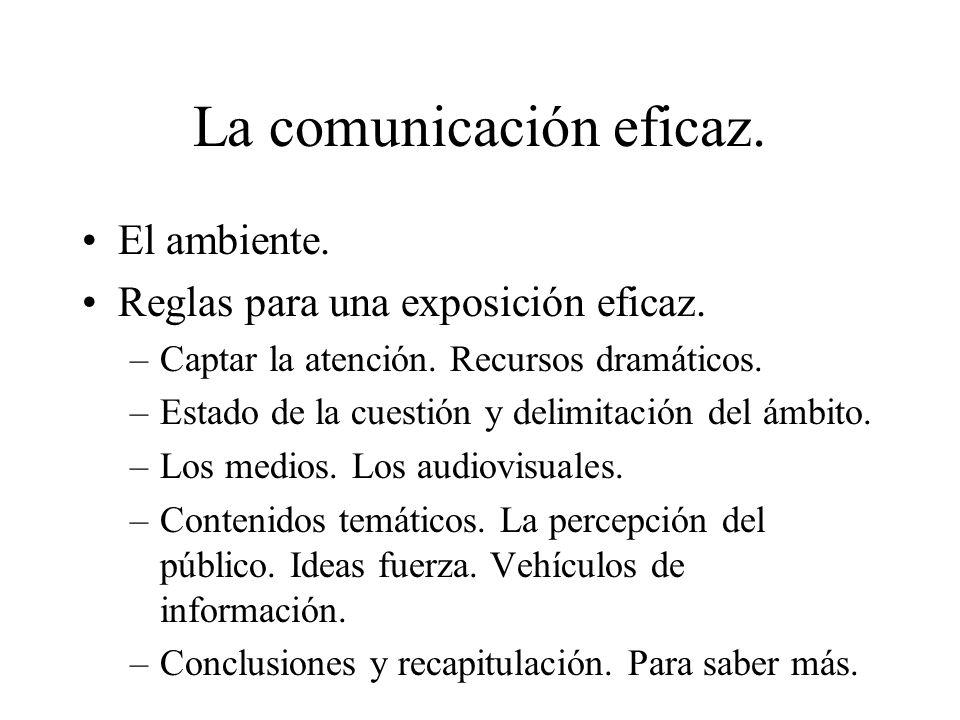 La comunicación eficaz. El ambiente. Reglas para una exposición eficaz. –Captar la atención. Recursos dramáticos. –Estado de la cuestión y delimitació